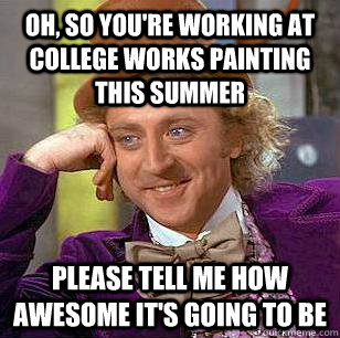 Oh, so you're working at college works painting this summer Please tell me how awesome it's going to be  Condescending Wonka