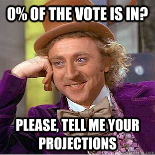 0% of the vote is in? Please, tell me your projections - 0% of the vote is in? Please, tell me your projections  Condescending Wonka