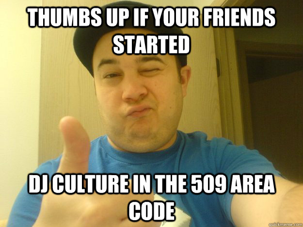 Thumbs up if your friends started Dj culture in the 509 area code
