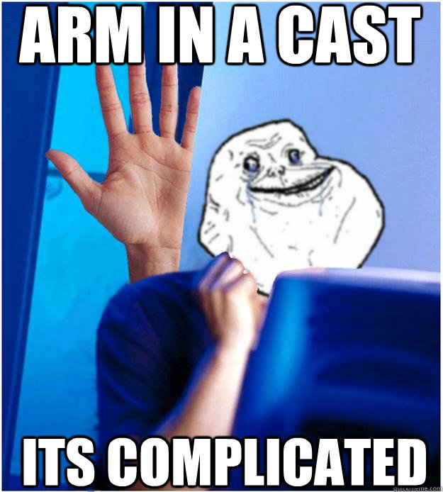 Arm In A Cast Its Complicated  Forever Alones wife