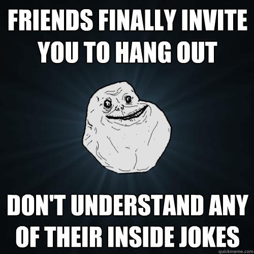 friends finally invite you to hang out don't understand any of their inside jokes - friends finally invite you to hang out don't understand any of their inside jokes  Forever Alone