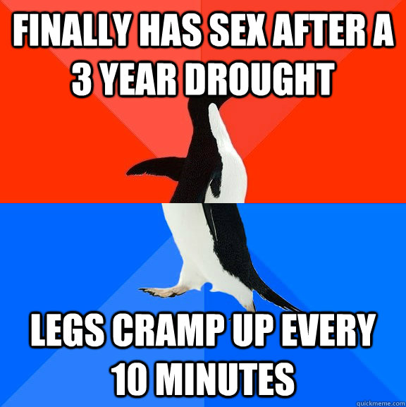 Finally has sex after a 3 year drought legs cramp up every 10 minutes - Finally has sex after a 3 year drought legs cramp up every 10 minutes  Socially Awesome Awkward Penguin