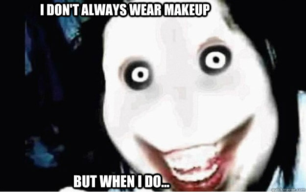 I don't always wear makeup But when i do...