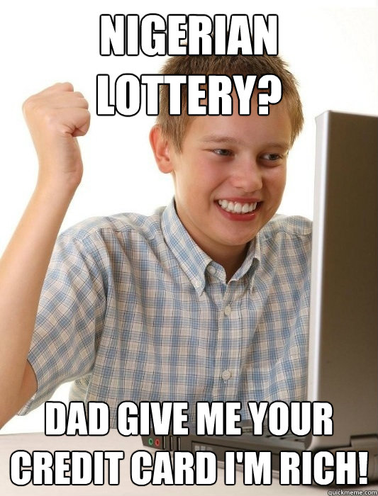 Nigerian Lottery? Dad give me your credit card i'm rich! - Nigerian Lottery? Dad give me your credit card i'm rich!  First Day on the Internet Kid