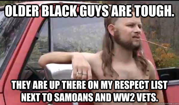 Older black guys are tough.  They are up there on my respect list next to samoans and ww2 vets. - Older black guys are tough.  They are up there on my respect list next to samoans and ww2 vets.  Almost Politically Correct Redneck
