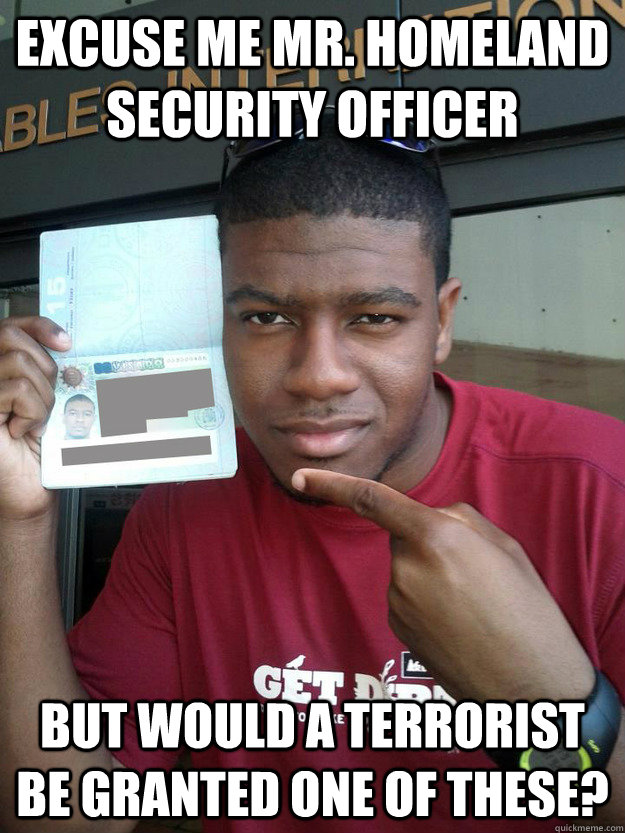 Excuse me Mr. Homeland Security Officer But would a terrorist be granted one of these? - Excuse me Mr. Homeland Security Officer But would a terrorist be granted one of these?  Hylton