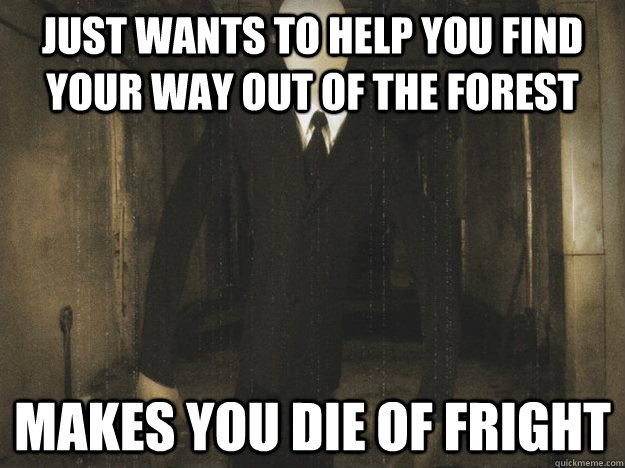 Just wants to help you find your way out of the forest makes you die of fright