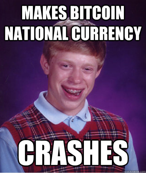 Makes BitCoin national currency Crashes - Makes BitCoin national currency Crashes  Bad Luck Brian