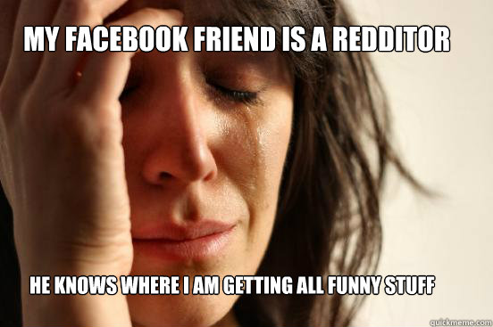 My facebook friend is a Redditor he knows where i am getting all funny stuff from - My facebook friend is a Redditor he knows where i am getting all funny stuff from  First World Problems