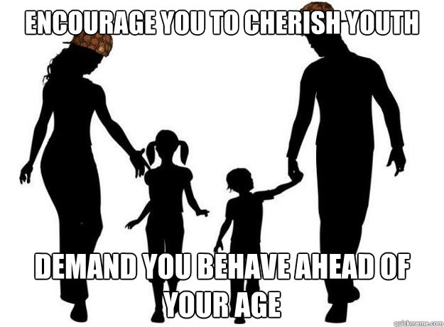 Encourage you to cherish youth Demand you behave ahead of your age - Encourage you to cherish youth Demand you behave ahead of your age  Scumbag Parents