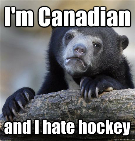 I'm Canadian and I hate hockey - I'm Canadian and I hate hockey  Confession Bear