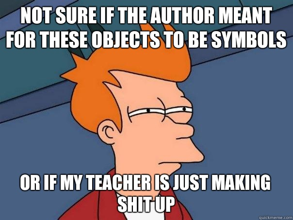 Not sure if the author meant for these objects to be symbols Or if my teacher is just making shit up - Not sure if the author meant for these objects to be symbols Or if my teacher is just making shit up  Futurama Fry