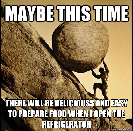 Maybe this time There will be deliciouss and easy to prepare food when I open the refrigerator   This Time Sisyphus