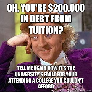 Oh, you're $200,000 in debt from tuition? Tell me again how it's the university's fault for your attending a college you couldn't afford  - Oh, you're $200,000 in debt from tuition? Tell me again how it's the university's fault for your attending a college you couldn't afford   Condescending Wonka