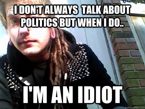 I don't always  talk about politics but when I do.. I'm an idiot