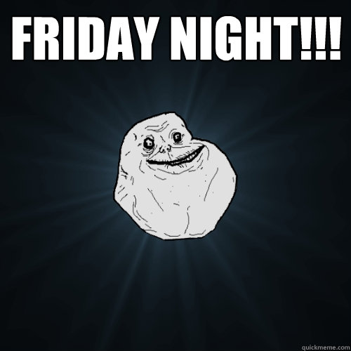 FRIDAY NIGHT!!!  - FRIDAY NIGHT!!!   Forever Alone