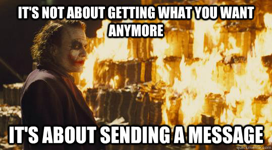 It's not about getting what you want anymore It's about sending a message - It's not about getting what you want anymore It's about sending a message  burning joker