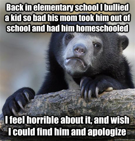 Back in elementary school I bullied a kid so bad his mom took him out of school and had him homeschooled I feel horrible about it, and wish I could find him and apologize - Back in elementary school I bullied a kid so bad his mom took him out of school and had him homeschooled I feel horrible about it, and wish I could find him and apologize  Confession Bear