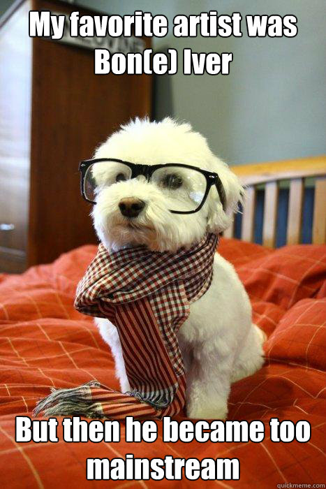 My favorite artist was Bon(e) Iver But then he became too mainstream - My favorite artist was Bon(e) Iver But then he became too mainstream  Hipster Dog