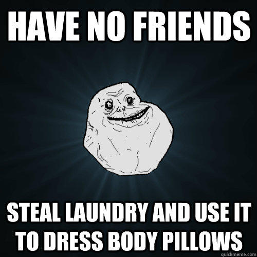 Have no friends Steal laundry and use it to dress body pillows - Have no friends Steal laundry and use it to dress body pillows  Forever Alone