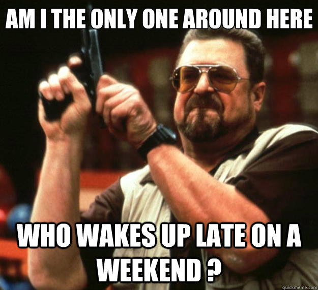 Am I the only one around here Who wakes up late on a weekend ? - Am I the only one around here Who wakes up late on a weekend ?  Big Lebowski