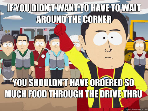 If you didn't want to have to wait around the corner You shouldn't have ordered so much food through the drive thru  - If you didn't want to have to wait around the corner You shouldn't have ordered so much food through the drive thru   Captain Hindsight