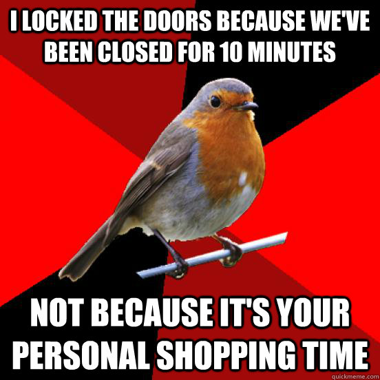 I locked the doors because we've been closed for 10 minutes not because it's your personal shopping time - I locked the doors because we've been closed for 10 minutes not because it's your personal shopping time  retail robin