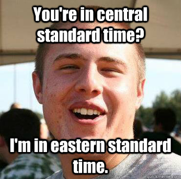 You're in central standard time? I'm in eastern standard time.