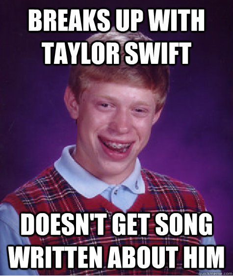 Breaks up with taylor swift doesn't get song written about him - Breaks up with taylor swift doesn't get song written about him  Badluckbrian