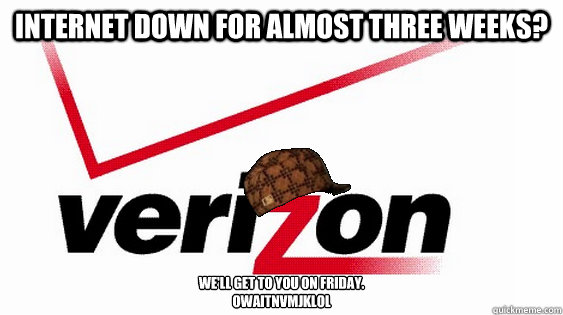 Internet down for almost three weeks?  We'll get to you on Friday. owaitnvmjklol