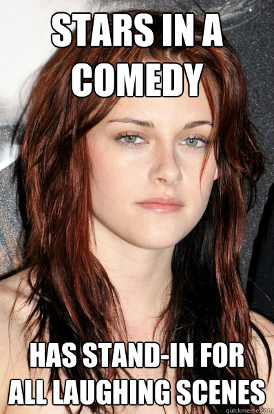 stars in a comedy has stand-in for all laughing scenes  Kristen Stewart
