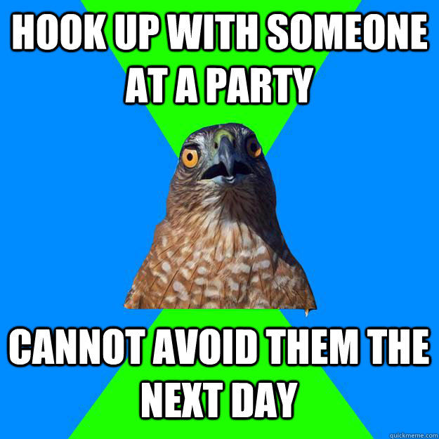 Hook up with someone at a party Cannot avoid them the next day - Hook up with someone at a party Cannot avoid them the next day  Hawkward
