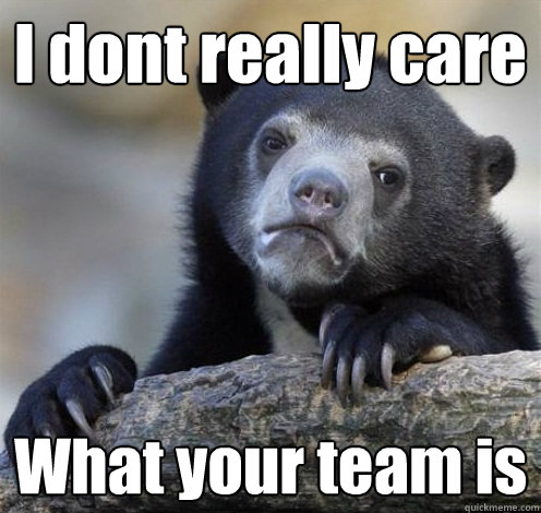 I dont really care What your team is