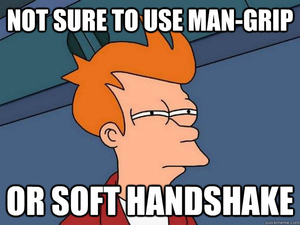 Not sure to use man-grip Or soft handshake - Not sure to use man-grip Or soft handshake  Futurama Fry