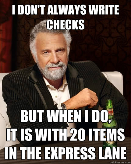 I don't always write checks But when I do,  it is with 20 items in the express lane - I don't always write checks But when I do,  it is with 20 items in the express lane  The Most Interesting Man In The World