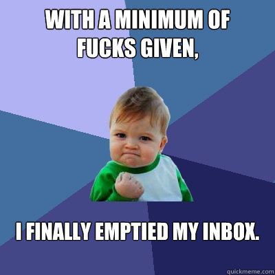 With a minimum of  fucks given, I finally emptied my inbox.    - With a minimum of  fucks given, I finally emptied my inbox.     Success Kid