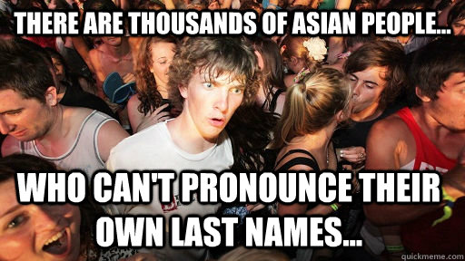 There are thousands of asian people... who can't pronounce their own last names...  - There are thousands of asian people... who can't pronounce their own last names...   Sudden Clarity Clarence