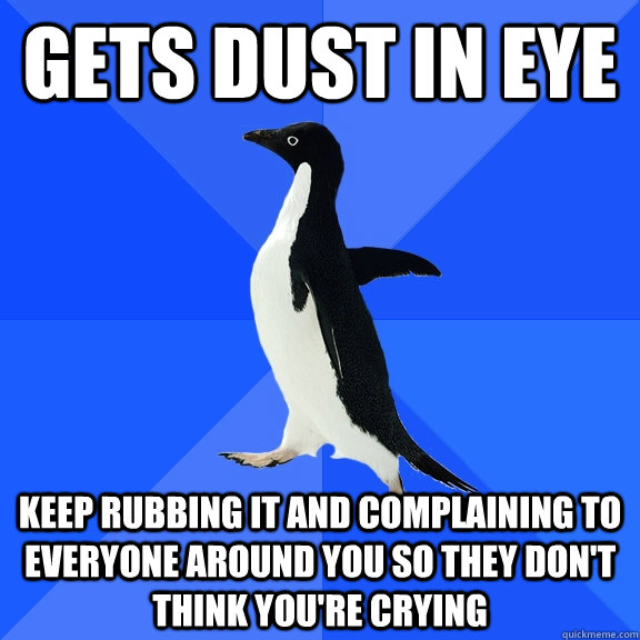 Gets dust in eye keep rubbing it and complaining to everyone around you so they don't think you're crying - Gets dust in eye keep rubbing it and complaining to everyone around you so they don't think you're crying  Socially Awkward Penguin