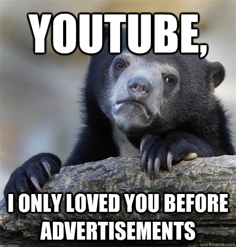 Youtube, I only loved you before advertisements - Youtube, I only loved you before advertisements  Confession Bear