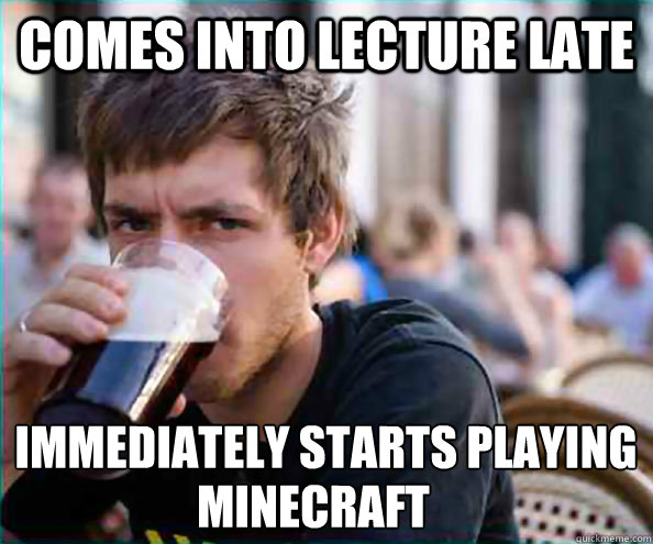 Comes into Lecture late immediately starts playing  Minecraft - Comes into Lecture late immediately starts playing  Minecraft  Lazy College Senior