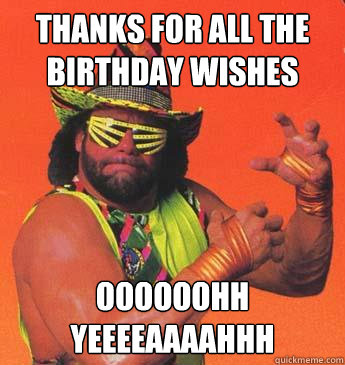 THANKS FOR ALL THE BIRTHDAY WISHES OOOOOOHH YEEEEAAAAHHH