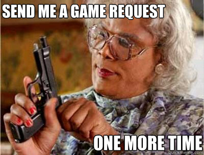 Send me a game request  one more time