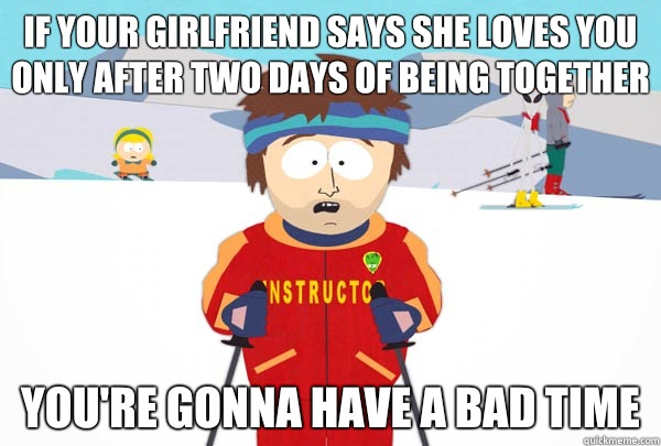If your girlfriend says she loves you only after two days of being together You're gonna have a bad time - If your girlfriend says she loves you only after two days of being together You're gonna have a bad time  Super Cool Ski Instructor
