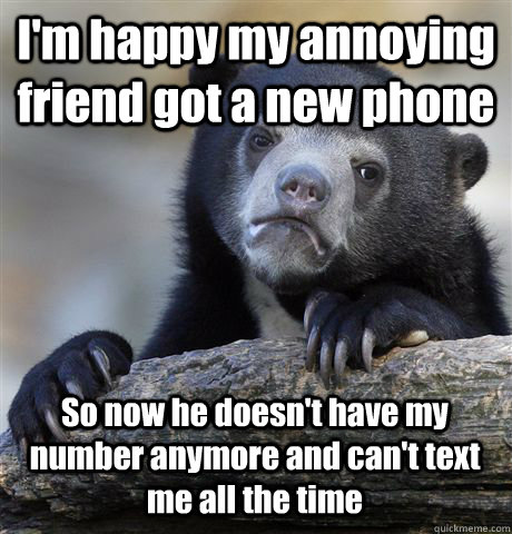 I'm happy my annoying friend got a new phone So now he doesn't have my number anymore and can't text me all the time - I'm happy my annoying friend got a new phone So now he doesn't have my number anymore and can't text me all the time  Confession Bear