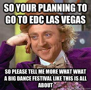 51b2d3dc02d13c8a029029e299beeec3f81467ff42dd52d70d4af7071b743ba5 so your planning to go to edc las vegas so please tell me more