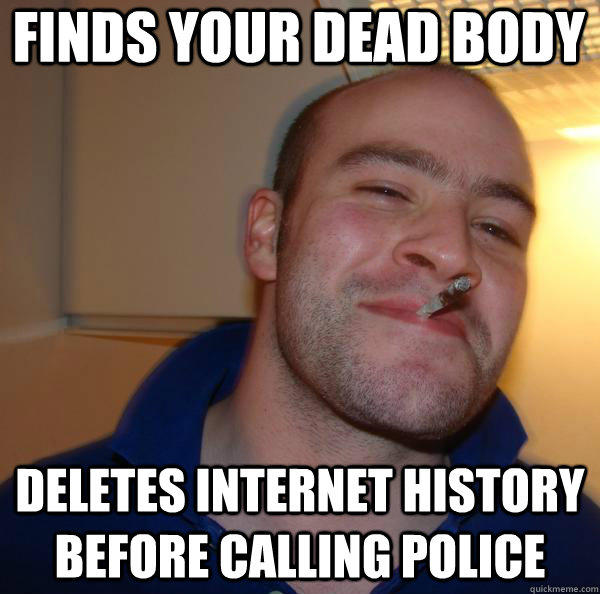 Finds your dead body deletes internet history before calling police - Finds your dead body deletes internet history before calling police  Good Guy Greg