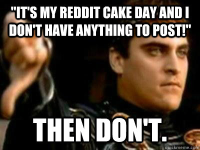 """""""It's my reddit cake day and I don't have anything to post ..."""