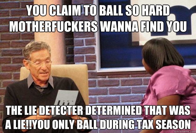 You claim to ball so hard motherfuckers wanna find you the lie detecter determined that was a lie!!you only ball during tax season  Maury Meme