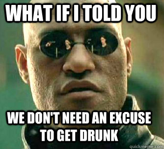 what if i told you we don't need an excuse to get drunk - what if i told you we don't need an excuse to get drunk  Matrix Morpheus