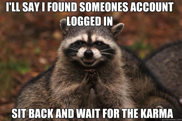 I'll say I found someones account logged in Sit back and wait for the karma - I'll say I found someones account logged in Sit back and wait for the karma  evil racoon